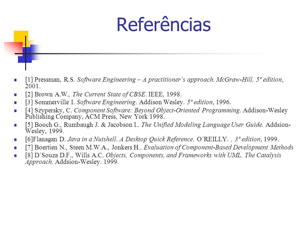 Referências[1] Pressman, R.S. Software Engineering – A practitioner´s approach. McGraw-Hill, 5ª edition, 2001.